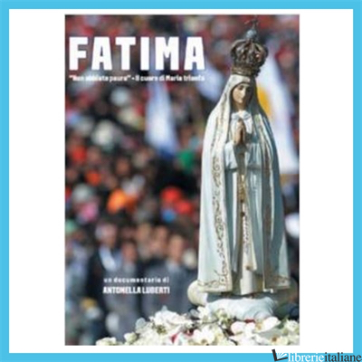FATIMA. «NON ABBIATE PAURA». IL CUORE DI MARIA TRIONFA. DVD - LUBERTI ANTONELLA