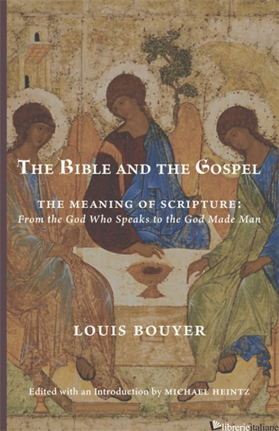 THE BIBLE AND THE GOSPEL: THE MEANING OF SCRIPTURE FROM THE GOD WHO SPEAKS TO - BOUYER LOUIS