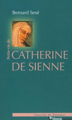 PETITE VIE DE CATHERINE DE SIENNE - SESE' BERNARD