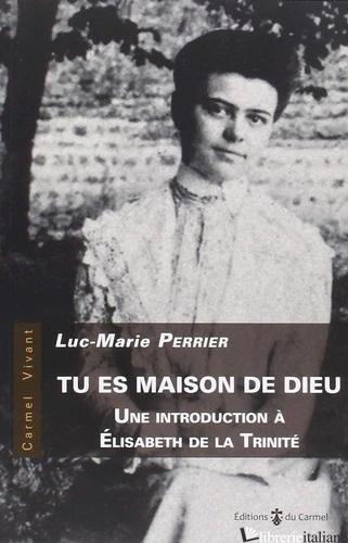 TU ES MAISON DE DIEU. UNE INTRODUCTION A ELIZABETH DE LA TRINITE - PERRIER L.M.