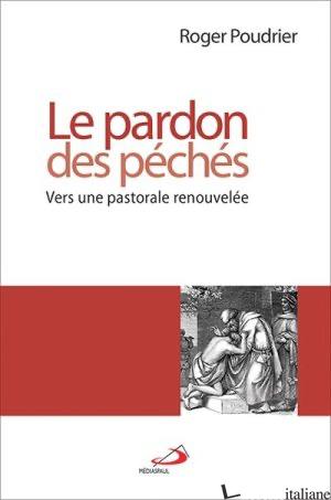 PARDON DES PECHES VERS UNE PASTORALE RENOUVELEE - POUDRIER ROGER