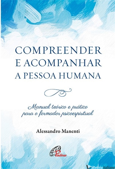COMPREENDER E ACOMPANHAR A PESSOA HUMANA - MANUAL TEORICO E PRATICO PARA O - MANENTI ALESSANDRO