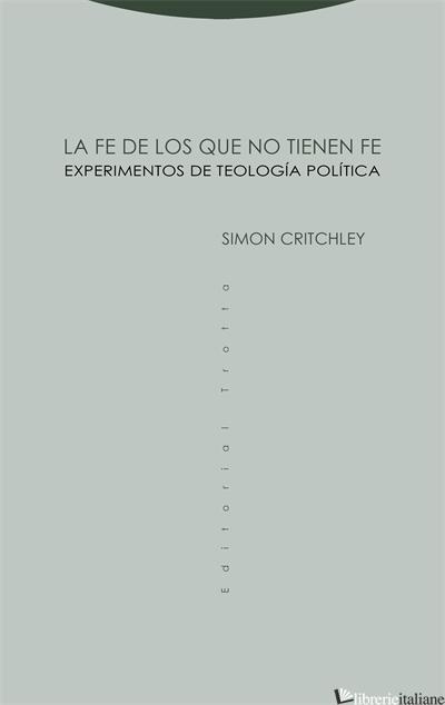 LA FE DE LOS QUE NO TIENEN FE - EXPERIMENTOS DE TEOLOGIA POLITICA - CRITCHLEY SIMON