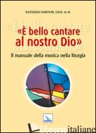E BELLO CANTARE AL NOSTRO DIO. IL MANUALE DELLA MUSICA NELLA LITURGIA - HARMON KATHLEEN