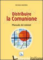 DISTRIBUIRE LA COMUNIONE. MANUALE DEI MINISTRI - KWATERA MICHAEL; VENTURI G. (CUR.); GOBBIN M. (CUR.)