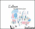 ALBUM DEL MIO BATTESIMO (L') - ALADJIDI VIRGINIE; PELLISSIER CAROLINE; PELLISSIER CAROLINE