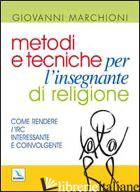 METODI E TECNICHE PER L'INSEGNANTE DI RELIGIONE. COME RENDERE L'IRC INTERESSANTE - MARCHIONI GIOVANNI