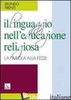 LINGUAGGIO NELL'EDUCAZIONE RELIGIOSA. LA PAROLA ALLA FEDE (IL) - TRENTI ZELINDO