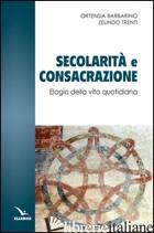 SECOLARITA' E CONSACRAZIONE. ELOGIO DELLA VITA QUOTIDIANA - BARBARINO ORTENSIA; TRENTI ZELINDO