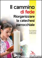 CAMMINO DI FEDE. RIORGANIZZARE LA CATECHESI PARROCCHIALE (IL) - MEDDI LUCIANO