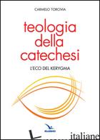 TEOLOGIA DELLA CATECHESI. L'ECO DEL KERYGMA - TORCIVIA CARMELO