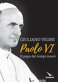 PAOLO VI. IL PAPA DEI TEMPI NUOVI - VIGINI GIULIANO