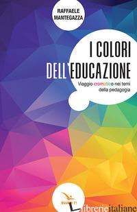 COLORI DELL'EDUCAZIONE. VIAGGIO CROMATICO NEI TEMI DELLA PEDAGOGIA (I) - MANTEGAZZA RAFFAELE
