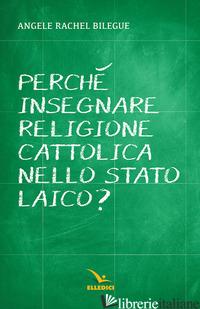 PERCHE' INSEGNARE RELIGIONE CATTOLICA NELLO STATO LAICO? - BILEGUE' ANGELE RACHEL