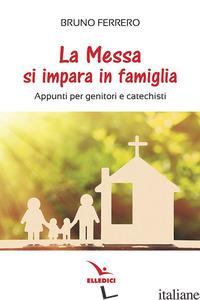 MESSA SI IMPARA IN FAMIGLIA. APPUNTI PER GENITORI E CATECHISTI (LA) - FERRERO BRUNO