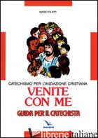 VENITE CON ME. CATECHISMO PER L'INIZIAZIONE CRISTIANA. GUIDA - FILIPPI MARIO