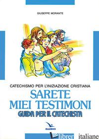 SARETE MIEI TESTIMONI. CATECHISMO PER L'INIZIAZIONE CRISTIANA. GUIDA - MORANTE GIUSEPPE