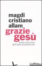GRAZIE GESU'. LA MIA CONVERSIONE DALL'ISLAM AL CATTOLICESIMO - ALLAM MAGDI CRISTIANO