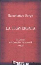 TRAVERSATA. LA CHIESA DAL CONCILIO VATICANO II A OGGI (LA) - SORGE BARTOLOMEO