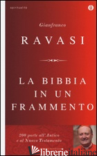 BIBBIA IN UN FRAMMENTO. 200 PORTE ALL'ANTICO E AL NUOVO TESTAMENTO (LA) - RAVASI GIANFRANCO
