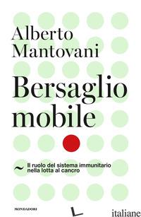 BERSAGLIO MOBILE. IL RUOLO DEL SISTEMA IMMUNITARIO NELLA LOTTA AL CANCRO - MANTOVANI ALBERTO