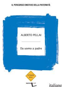 DA UOMO A PADRE. IL PERCORSO EMOTIVO DELLA PATERNITA' - PELLAI ALBERTO