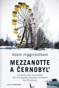 MEZZANOTTE A CERNOBYL'. LA STORIA MAI RACCONTATA DEL PIU' GRANDE DISASTRO NUCLEA - HIGGINBOTHAM ADAM