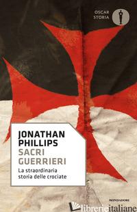 SACRI GUERRIERI. LA STRAORDINARIA STORIA DELLE CROCIATE - PHILLIPS JONATHAN