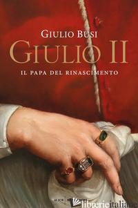 GIULIO II. IL PAPA DEL RINASCIMENTO - BUSI GIULIO