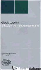 ISTITUZIONI DEL MONDO MUSULMANO - VERCELLIN GIORGIO