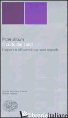 CULTO DEI SANTI. L'ORIGINE E LA DIFFUSIONE DI UNA NUOVA RELIGIOSITA' (IL) - BROWN PETER