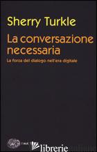 CONVERSAZIONE NECESSARIA. LA FORZA DEL DIALOGO NELL'ERA DIGITALE (LA) - TURKLE SHERRY
