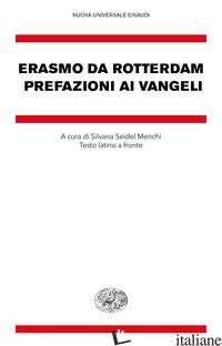PREFAZIONI AI VANGELI. TESTO LATINO A FRONTE - ERASMO DA ROTTERDAM; SEIDEL MENCHI S. (CUR.)