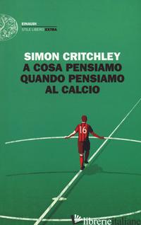 A COSA PENSIAMO QUANDO PENSIAMO AL CALCIO - CRITCHLEY SIMON