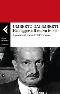 HEIDEGGER E IL NUOVO INIZIO. IL PENSIERO AL TRAMONTO DELL'OCCIDENTE - GALIMBERTI UMBERTO