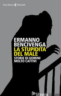 STUPIDITA' DEL MALE. STORIE DI UOMINI MOLTO CATTIVI (LA) - BENCIVENGA ERMANNO