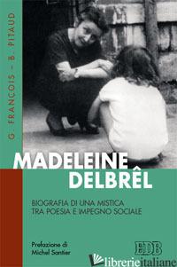 MADELEINE DELBREL. BIOGRAFIA DI UNA MISTICA TRA POESIA E IMPEGNO SOCIALE - FRANCOIS GILLES; PITAUD BERNARD; LUPPI L. (CUR.)