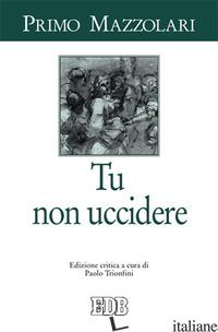 TU NON UCCIDERE - MAZZOLARI PRIMO; TRIONFINI P. (CUR.)