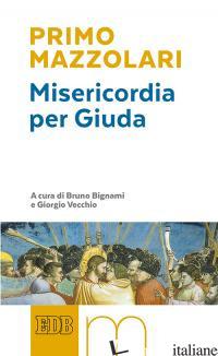 MISERICORDIA PER GIUDA - MAZZOLARI PRIMO; BIGNAMI B. (CUR.); VECCHIO G. (CUR.)