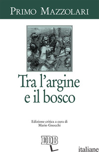 TRA L'ARGINE E IL BOSCO - MAZZOLARI PRIMO; GNOCCHI M. (CUR.)