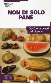 NON DI SOLO PANE. GESU' E LA PRASSI DEL DIGIUNO - LANDI ANTONIO