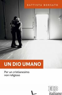 DIO UMANO. PER UN CRISTIANESIMO NON RELIGIOSO (UN) - BORSATO BATTISTA