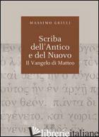 SCRIBA DELL'ANTICO E DEL NUOVO. IL VANGELO DI MATTEO. ATTI DEL CONVEGNO (CAMALDO - GRILLI MASSIMO