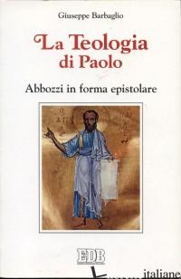 TEOLOGIA DI PAOLO. ABBOZZI IN FORMA EPISTOLARE (LA) - BARBAGLIO GIUSEPPE