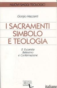 SACRAMENTI SIMBOLO E TEOLOGIA (I). VOL. 2: EUCARISTIA, BATTESIMO E CONFERMAZIONE - MAZZANTI GIORGIO