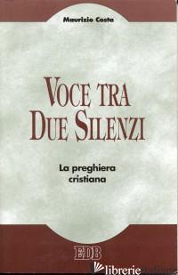 VOCE TRA DUE SILENZI. LA PREGHIERA CRISTIANA - COSTA MAURIZIO