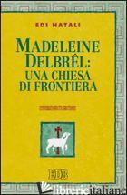 MADELEINE DELBREL: UNA CHIESA DI FRONTIERA - NATALI EDI
