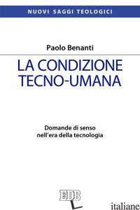 CONDIZIONE TECNO-UMANA. DOMANDE DI SENSO NELL'ERA DELLA TECNOLOGIA (LA) - BENANTI PAOLO