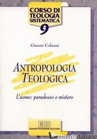 ANTROPOLOGIA TEOLOGICA. L'UOMO: PARADOSSO E MISTERO - COLZANI GIANNI