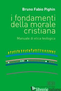 FONDAMENTI DELLA MORALE CRISTIANA. MANUALE DI ETICA TEOLOGICA (I) - PIGHIN BRUNO FABIO